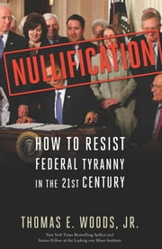 Nullification - How to Resist Federal Tyranny in the 21st Century ebook by Thomas E. Woods, Jr.