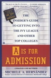 A Is For Admission: The Insider's Guide To Getting Into The Ivy League And Other Top Colleges ebook by Michele A. Hernández