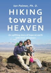Hiking toward Heaven - An uplifting story of hope on earth with hints of heaven ebook by Ian Palmer, Ph. D.