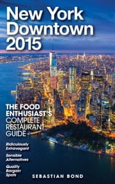 New York / Downtown - 2015 (The Food Enthusiast's Complete Restaurant Guide) ebook by Sebastian Bond