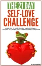 Self-Love: The 21-Day Self-Love Challenge - Learn How to Love Yourself Unconditionally, Cultivate Self-Worth, Self-Compassion and Self-Confidence ebook by 21 Day Challenges