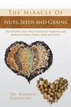 The Miracle of Nuts, Seeds and Grains - The Scientific Facts About Nutritional Properties and Medicinal Values of Nuts, Seeds and Grains ebook by Dr Bahram Tadayyon
