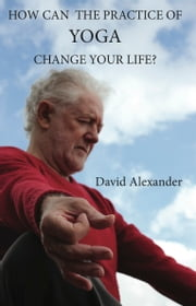How Can the Practice of Yoga Change Your Life ebook by David  Alexander