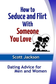 How to Seduce and Flirt With Someone You Love - Dating Advice for Men and Women ebook by Scott  Jackson