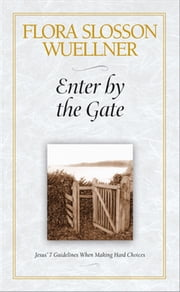 Enter by the Gate - Jesus' 7 Guidelines When Making Hard Choices ebook by Flora Slosson Wuellner