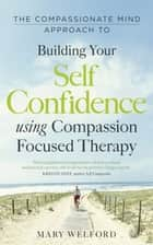 The Compassionate Mind Approach to Building Self-Confidence - Series editor, Paul Gilbert ebook by Dr Mary Welford