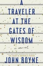 A Traveler at the Gates of Wisdom - A Novel ebook by John Boyne