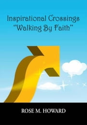 Inspirational Crossings ''Walking By Faith'' ebook by Rose M. Howard, Louis B. Anderson (Ill
