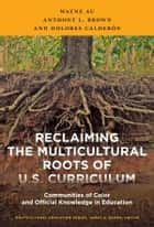 Reclaiming the Multicultural Roots of U.S. Curriculum - Communities of Color and Official Knowledge in Education ebook by Wayne Au, Anthony L. Brown, Dolores Calderón
