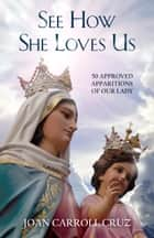 See How She Loves Us - 50 Approved Apparitions of Our Lady ebook by Joan Carroll Cruz