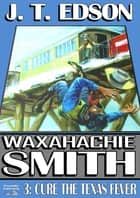 Waxahachie Smith 3: Cure the Texas Fever ebook by