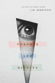 Torture and Dignity - An Essay on Moral Injury ebook by J. M. Bernstein