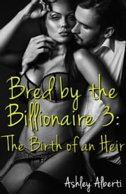 Bred by the Billionaire #3: The Birth of an Heir ebook by Ashley Alberti