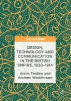Design, Technology and Communication in the British Empire, 1830–1914 ebook by Annie Tindley, Andrew Wodehouse