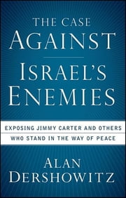 The Case Against Israel's Enemies - Exposing Jimmy Carter and Others Who Stand in the Way of Peace ebook by Alan Dershowitz