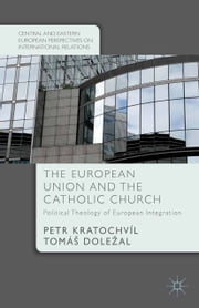 The European Union and the Catholic Church - Political Theology of European Integration ebook by P. Kratochvíl,T. Doležal