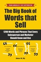 The Big Book of Words That Sell - 1200 Words and Phrases That Every Salesperson and Marketer Should Know and Use ebook by Robert W. Bly