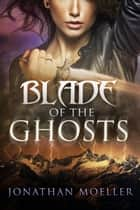 Blade of the Ghosts ebook by Jonathan Moeller