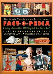 The Utterly, Completely, and Totally Useless Fact-O-Pedia - A Startling Collection of Over 1,000 Things You'll Never Need to Know ekitaplar by Charlotte Lowe, Garry Bennett