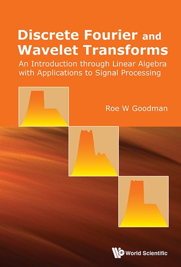 Discrete Fourier and Wavelet Transforms - An Introduction through Linear Algebra with Applications to Signal Processing ebook by Roe W Goodman
