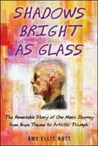 Shadows Bright as Glass - The Remarkable Story of One Man's Journey from Brain Trauma to Artistic Triumph ebook by Amy Ellis Nutt