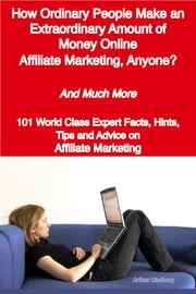 How Ordinary People Make an Extraordinary Amount of Money Online - Affiliate Marketing, Anyone? - And Much More - 101 World Class Expert Facts, Hints, Tips and Advice on Affiliate Marketing ebook by Arthur Lindberg