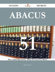 Abacus 51 Success Secrets - 51 Most Asked Questions On Abacus - What You Need To Know ebook by Barbara Adams
