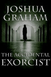 THE ACCIDENTAL EXORCIST ebook by Joshua Graham