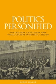 Politics Personified - Portraiture, caricature and visual culture in Britain, c.1830-80 ebook by Miller Henry