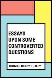 Essays Upon Some Controverted Questions ebook by Thomas Henry Huxley