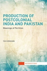 Production of Postcolonial India and Pakistan - Meanings of Partition ebook by Ted Svensson