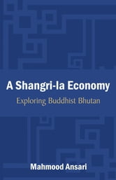 A Shangri-La Economy: Exploring Buddhist Bhutan ebook by Ansari, Mahmood