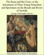 The Swan and Her Crew; or the Adventures of Three Young Naturalists and Sportsmen on the Broads and Rivers of Norfolk ebook by George Christopher Davies