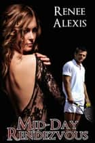 Mid-Day Rendezvous ebook by Renee Alexis
