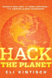 Hack the Planet - Science's Best Hope - or Worst Nightmare - for Averting Climate Catastrophe ebook by Eli Kintisch