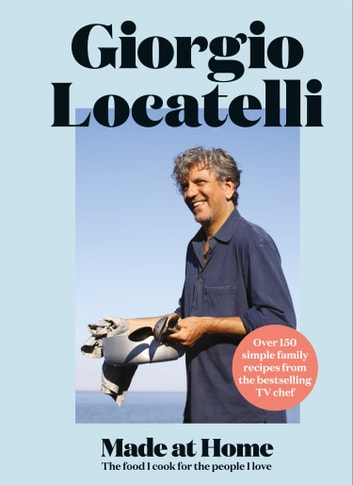 Made at Home: The food I cook for the people I love eBook by Giorgio Locatelli