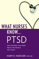 What Nurses Know...PTSD ebook by Mary E. Muscari, PhD, MSCr, CPNP, PMHCNS-BC, AFN-BC