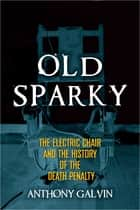 Old Sparky - The Electric Chair and the History of the Death Penalty ebook by