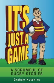 It's Just A Game - A Scrumful of Rugby Stories ebook by Hutchins, Graham