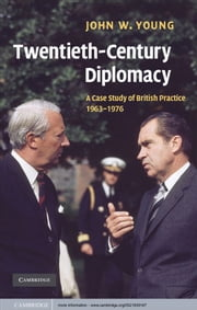 Twentieth-Century Diplomacy - A Case Study of British Practice, 1963–1976 ebook by John W. Young