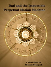 Dad and the Impossible Perpetual Motion Machine ebook by Michael Nothguoh