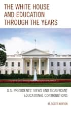 The White House and Education through the Years - U.S. Presidents' Views and Significant Educational Contributions ebook by M. Scott Norton