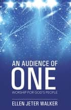 An Audience of One - Worship for God'S People ebook by Ellen Jeter Walker