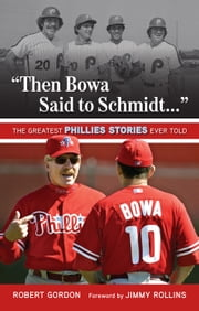"""Then Bowa Said to Schmidt. . ."" - The Greatest Phillies Stories Ever Told ebook by Robert Gordon"