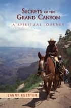 Secrets Of The Grand Canyon ebook by Lanny Kuester