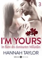 I'm Yours Band 3 - Im Bann des dominanten Milliardärs ebook by Hannah Taylor