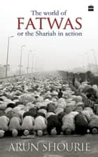 The World of Fatwas Or The Sharia in Action ebook by Arun Shourie