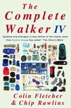 The Complete Walker IV ebook by Colin Fletcher,Chip Rawlins