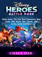 Disney Heroes Battle Mode Game, Tier List, Best Characters, Best Team, APK, Mods, Tips, Cheats, APP, Arena, Guide Unofficial ebook by Chala Dar
