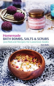 Homemade Bath Bombs, Salts and Scrubs - 300 Natural Recipes for Luxurious Soaks ebook by Kate Bello
